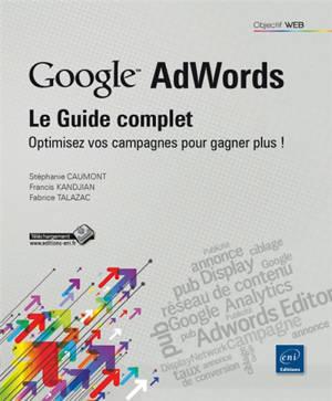 Google AdWords : optimisez vos campagnes pour gagner plus ! : le guide complet