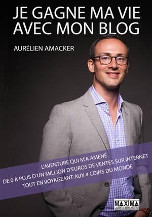 Je gagne ma vie avec mon blog : l'aventure qui m'a amené de 0 à plus d'un million d'euros de ventes sur Internet tout en voyageant aux 4 coins du monde
