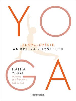 Yoga : encyclopédie André Van Lysebeth : hatha yoga, toutes les âsanas pas à pas