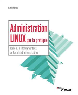 Administration Linux par la pratique. Volume 1, L'administration système
