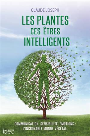 Les plantes, ces êtres intelligents : communication, sensibilité, émotions : l'incroyable monde végétal