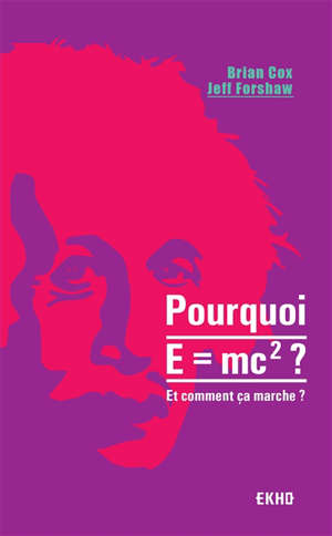 Pourquoi E = mc2 ? : et comment ça marche ?