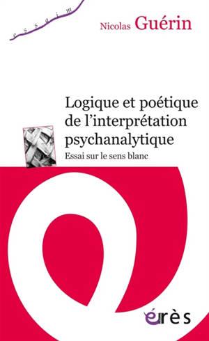 Logique et poétique de l'interprétation psychanalytique : essai sur le sens blanc