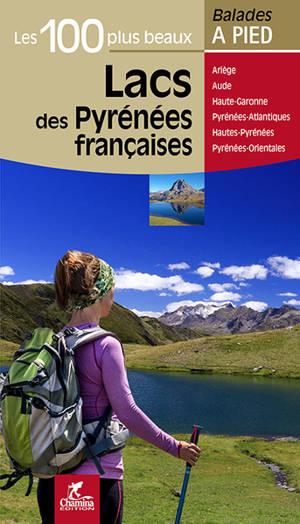 Les 100 plus beaux lacs des Pyrénées françaises : Ariège, Aude, Haute-Garonne, Pyrénées-Atlantique, Hautes-Pyrénées, Pyrénées-Orientales