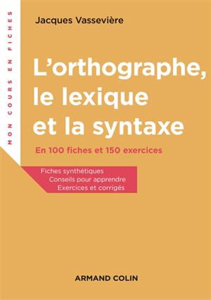L'orthographe, le lexique, la syntaxe : en 100 fiches et 150 exercices