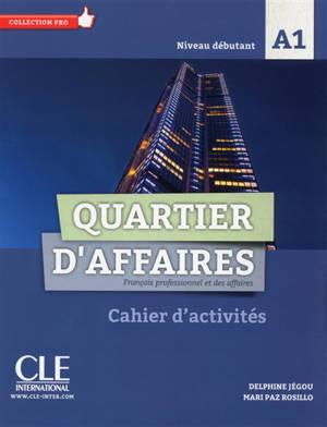 Quartier d'affaires : français professionnel et des affaires, niveau débutant, A1 : cahier d'activités