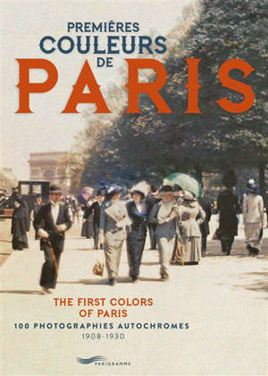 Premières couleurs de Paris : 100 photographies autochromes, 1908-1930 = The first colors of Paris : 1908-1930