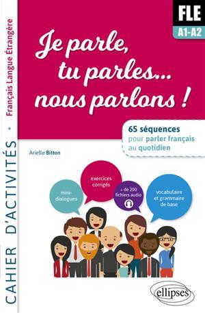 FLE A1-A2, je parle, tu parles... nous parlons ! : 65 séquences pour parler français au quotidien : cahier d'activités, français langue étrangère
