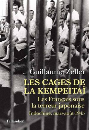 Les cages de la Kempeitaï : les Français sous la terreur japonaise : Indochine, mars-août 1945