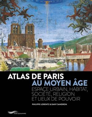 Atlas de Paris au Moyen Age : espace urbain, habitat, société, religion et lieux de pouvoir