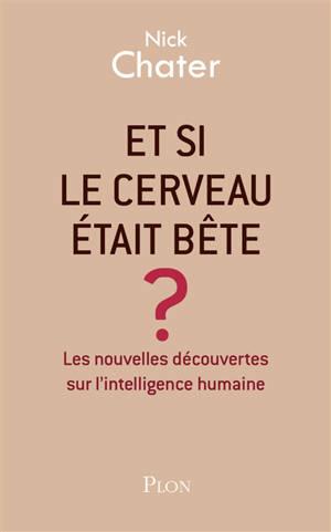 Et si le cerveau était bête ? : les nouvelles découvertes sur l'intelligence humaine