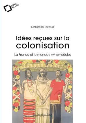 Idées reçues sur la colonisation : la France et le monde : XVIe-XXIe siècles