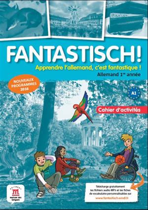 Fantastisch ! : allemand 1re année A1, cahier d'activités : nouveaux programmes 2016