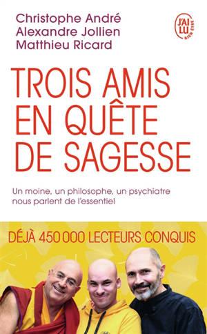 Trois amis en quête de sagesse : un moine, un philosophe, un psychiatre nous parlent de l'essentiel