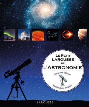 Le petit Larousse de l'astronomie : découvrir, observer, identifier étoiles et planètes