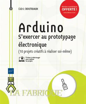 Arduino : s'exercer au prototypage électronique (10 projets créatifs à réaliser soi-même)