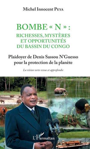 Bombe N, richesses, mystères et opportunités du bassin du Congo : plaidoyer de Denis Sassou N'Guesso pour la protection de la planète : la vision verte revue et approfondie