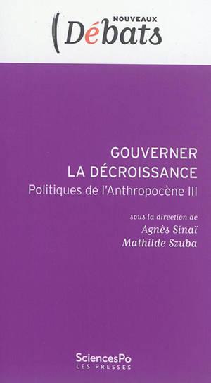 Politiques de l'anthropocène. Volume 3, Gouverner la décroissance