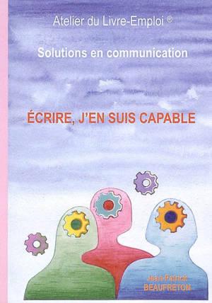 Ecrire, j'en suis capable : solutions en communication : guide pratique et humoristique pour une plume alerte vivante et attrayante