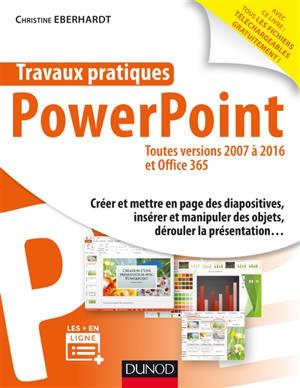 Travaux pratiques avec PowerPoint : toutes versions 2007 à 2016 et Office 365 : créer et mettre en page des diapositives, insérer et manipuler des objets, dérouler la présentation...
