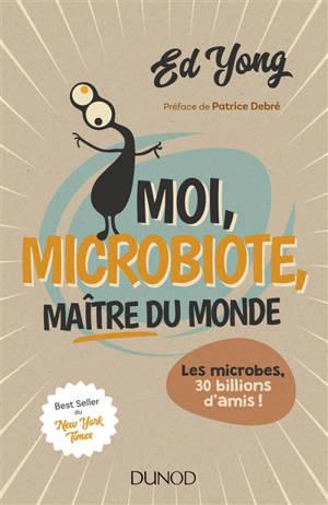 Moi, microbiote, maître du monde : les microbes, 30 billions d'amis !