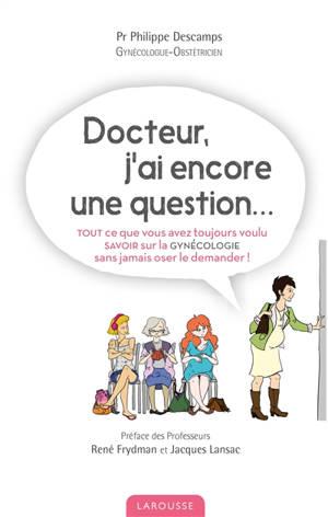 Docteur, j'ai encore une question... : tout ce que vous avez toujours voulu savoir sur la gynécologie sans jamais oser le demander !