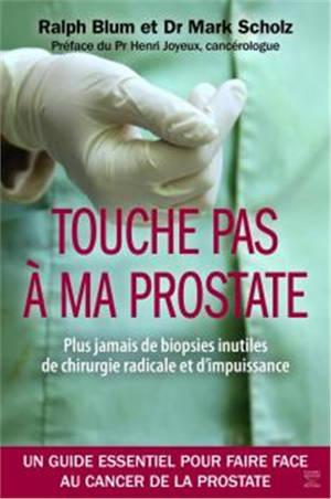 Touche pas à ma prostate : plus jamais de biopsies inutiles, de chirurgie radicale et d'impuissance