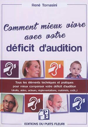 Comment mieux vivre avec votre déficit d'audition : tous les éléments techniques et pratiques pour mieux compenser votre déficit d'audition : droits, aides, acteurs, réglementations, matériels, coût...