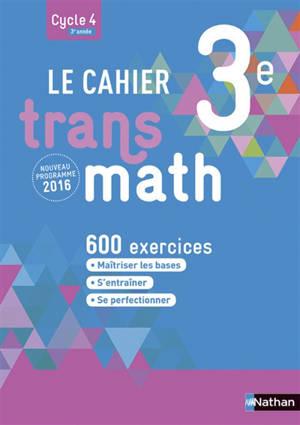 Le cahier Transmath 3e, cycle 4, 3e année : 600 exercices : nouveau programme