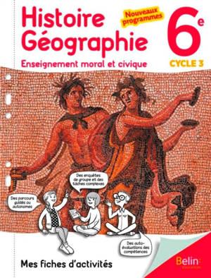Histoire géographie, enseignement moral et civique 6e, cycle 3 : mes fiches d'activités : nouveaux programmes