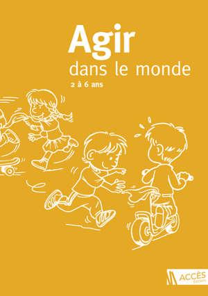 Agir dans le monde : des activités motrices à l'école maternelle : 2 à 6 ans