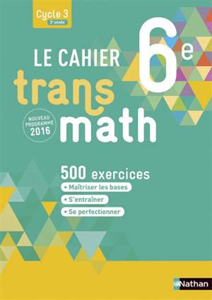 Le cahier transmath 6e, cycle 3, 3e année : 500 exercices : nouveau programme 2016