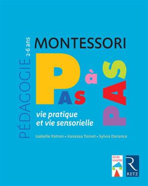 Montessori pas à pas : vie pratique et vie sensorielle : 2-6 ans
