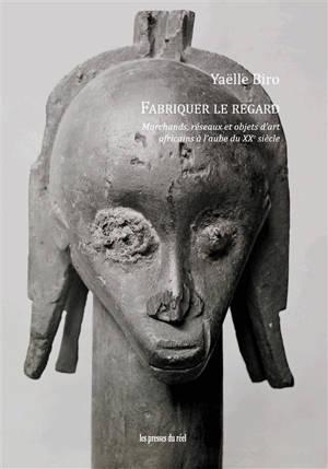Fabriquer le regard : marchands, réseaux et objets d'art africains à l'aube du XXe siècle