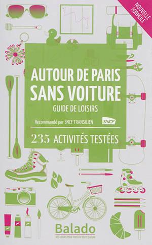 Autour de Paris sans voiture : guide de loisirs : 235 activités testées