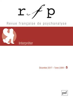 Revue française de psychanalyse. n° 5 (2017), Interpréter