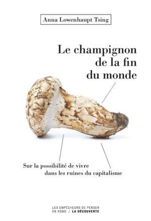 Le champignon de la fin du monde : sur la possibilité de vivre dans les ruines du capitalisme