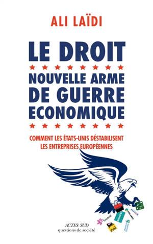 Le droit, nouvelle arme de guerre économique : comment les Etats-Unis déstabilisent les entreprises européennes