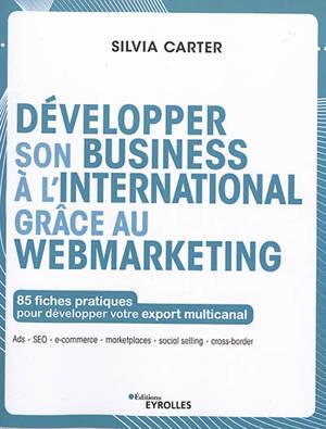 Développer son business à l'international grâce au webmarketing : 85 fiches pratiques pour développer votre export multicanal : Ads, SEO, e-commerce, marketplaces, social selling, cross-border