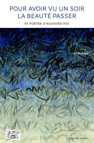 Pour avoir vu un soir la beauté passer : 62 poètes d'aujourd'hui : anthologie