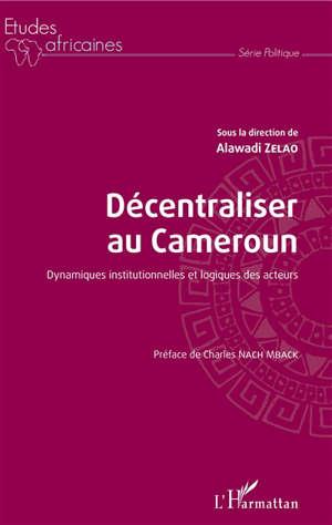 Décentraliser au Cameroun : dynamiques institutionnelles et logiques des acteurs