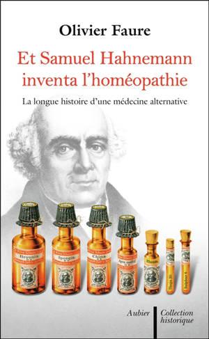 Et Samuel Hahnemann inventa l'homéopathie... : histoire d'une médecine alternative