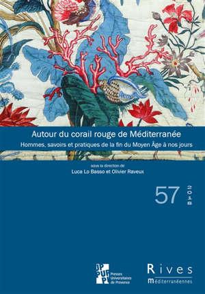 Rives méditerranéennes. n° 57, Autour du corail rouge de Méditerranée : hommes, savoirs et pratiques de la fin du Moyen Age à nos jours