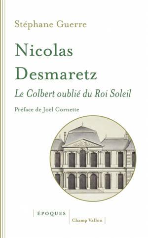 Nicolas Desmaretz : 1648-1721 : le Colbert oublié du Roi-Soleil