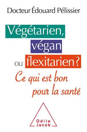 Végétarien, végan ou flexitarien ? : ce qui est bon pour la santé