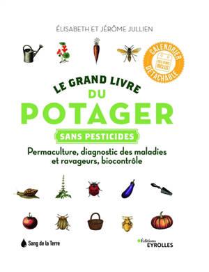 Le grand livre du potager sans pesticides : permaculture, diagnostic des maladies et ravageurs, biocontrôle