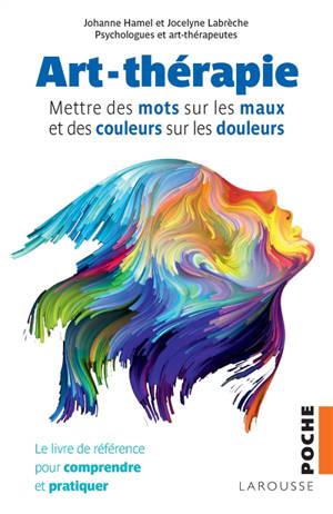 Art-thérapie : mettre des mots sur les maux et des couleurs sur les douleurs : le livre de référence pour comprendre et pratiquer