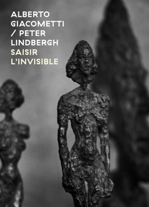 Alberto Giacometti-Peter Lindbergh : saisir l'invisible = Alberto Giacometti-Peter Lindbergh : seizing the invisible