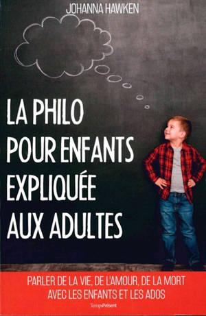La philo pour enfants expliquée aux adultes : parler de la vie, de l'amour, de la mort avec les enfants et les ados