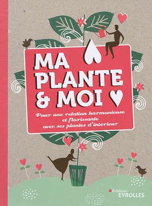 Ma plante & moi : pour une relation harmonieuse et florissante avec ses plantes d'intérieur